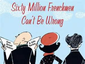 20 million Frenchmen can't be wrong